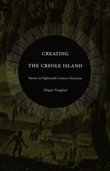 Creating the Creole Island : Slavery in Eighteenth-Century Mauritius, Paperback / softback Book