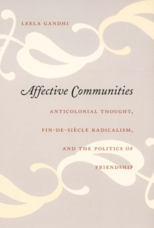 Affective Communities : Anticolonial Thought, Fin-de-Siecle Radicalism, and the Politics of Friendship, Paperback / softback Book