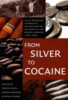 From Silver to Cocaine : Latin American Commodity Chains and the Building of the World Economy, 1500-2000, Paperback Book