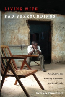 Living with Bad Surroundings : War, History, and Everyday Moments in Northern Uganda, Paperback Book