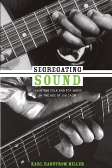 Segregating Sound : Inventing Folk and Pop Music in the Age of Jim Crow, Paperback Book