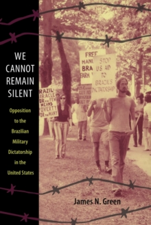 We Cannot Remain Silent : Opposition to the Brazilian Military Dictatorship in the United States, Paperback Book