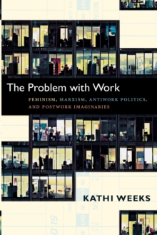 The Problem with Work : Feminism, Marxism, Antiwork Politics, and Postwork Imaginaries, Paperback Book