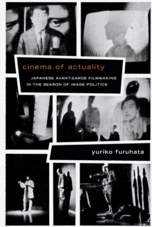 Cinema of Actuality : Japanese Avant-Garde Filmmaking in the Season of Image Politics, Paperback Book