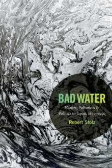 Bad Water : Nature, Pollution, and Politics in Japan, 1870-1950, Paperback / softback Book