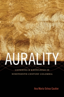 Aurality : Listening and Knowledge in Nineteenth-Century Colombia, Paperback Book