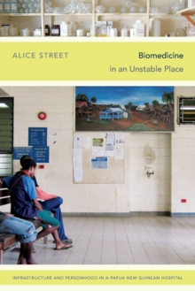 Biomedicine in an Unstable Place : Infrastructure and Personhood in a Papua New Guinean Hospital, Paperback Book