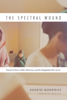 The Spectral Wound : Sexual Violence, Public Memories, and the Bangladesh War of 1971, Paperback Book
