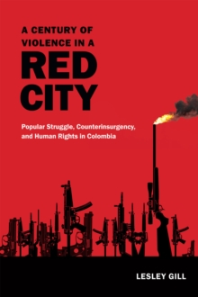 A Century of Violence in a Red City : Popular Struggle, Counterinsurgency, and Human Rights in Colombia, Paperback / softback Book