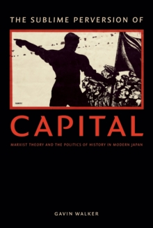 The Sublime Perversion of Capital : Marxist Theory and the Politics of History in Modern Japan, Paperback Book