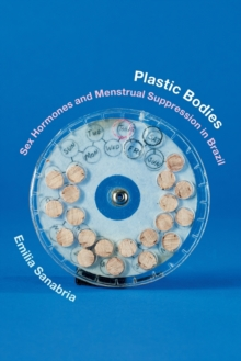 Plastic Bodies : Sex Hormones and Menstrual Suppression in Brazil, Paperback Book