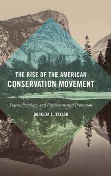 The Rise of the American Conservation Movement : Power, Privilege, and Environmental Protection, Hardback Book