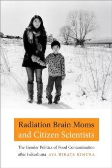 Radiation Brain Moms and Citizen Scientists : The Gender Politics of Food Contamination after Fukushima, Paperback Book