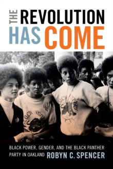The Revolution Has Come : Black Power, Gender, and the Black Panther Party in Oakland, Paperback Book
