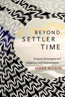 Beyond Settler Time : Temporal Sovereignty and Indigenous Self-Determination, Paperback Book