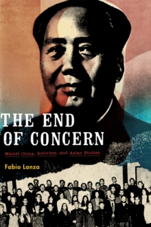 The End of Concern : Maoist China, Activism, and Asian Studies, Hardback Book