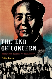 The End of Concern : Maoist China, Activism, and Asian Studies, Paperback Book
