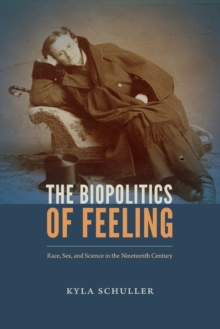 The Biopolitics of Feeling : Race, Sex, and Science in the Nineteenth Century, Paperback / softback Book