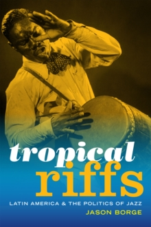 Tropical Riffs : Latin America and the Politics of Jazz, Paperback Book
