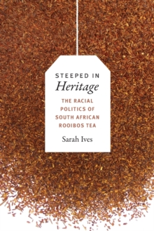 Steeped in Heritage : The Racial Politics of South African Rooibos Tea, Paperback Book