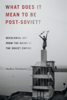 What Does It Mean to Be Post-Soviet? : Decolonial Art from the Ruins of the Soviet Empire, Paperback / softback Book