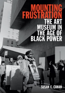 Mounting Frustration : The Art Museum in the Age of Black Power, Paperback Book
