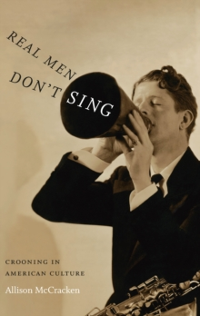 Real Men Don't Sing : Crooning in American Culture, PDF eBook