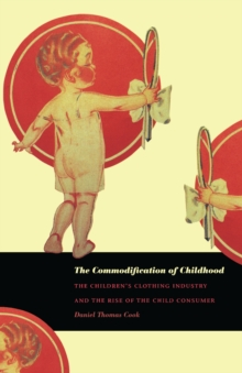 The Commodification of Childhood : The Children's Clothing Industry and the Rise of the Child Consumer, PDF eBook