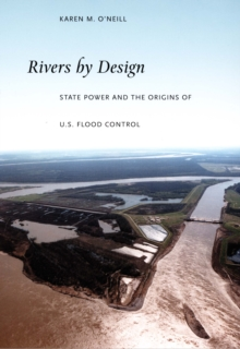 Rivers by Design : State Power and the Origins of U.S. Flood Control, PDF eBook
