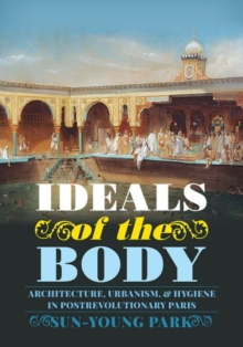 Ideals of the Body : Architecture, Urbanism, and Hygiene in Postrevolutionary Paris, Hardback Book