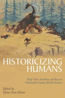 Historicizing Humans : Deep Time, Evolution, and Race in Nineteenth-Century British Sciences, Hardback Book