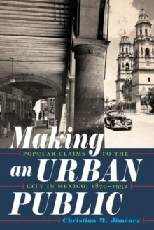 Making an Urban Public : Popular Claims to the City in Mexico, 1879-1932, Hardback Book