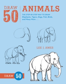 Draw 50 Animals : The Step-by-Step Way to Draw Elephants, Tigers, Dogs, Fish, Birds, and Many More..., Paperback / softback Book
