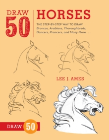 Draw 50 Horses : The Step-by-Step Way to Draw Broncos, Arabians, Thoroughbreds, Dancers, Prancers, and Many More..., Paperback / softback Book