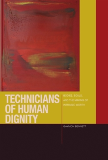 Technicians of Human Dignity : Bodies, Souls, and the Making of Intrinsic Worth, Hardback Book
