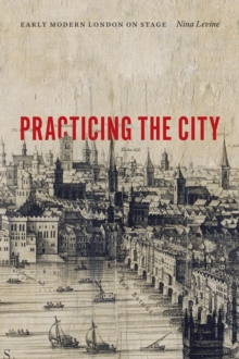 Practicing the City : Early Modern London on Stage, Paperback Book