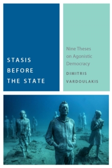Stasis Before the State : Nine Theses on Agonistic Democracy, Paperback Book