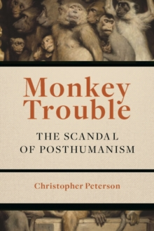 Monkey Trouble : The Scandal of Posthumanism, Paperback Book