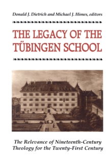 The Legacy of the Tubingen School : The Relevance of Nineteenth-Century Theology for the Twenty-First Century, Paperback Book