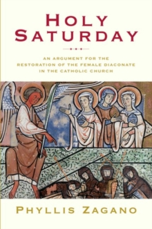 Holy Saturday : An Argument for the Restoration of the Female Diaconate in the Catholic Church, Paperback Book