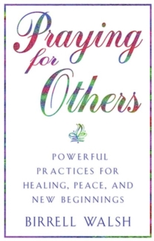 Praying for Others : Powerful Practices for Healing, Peace, and New Beginnings, Paperback Book