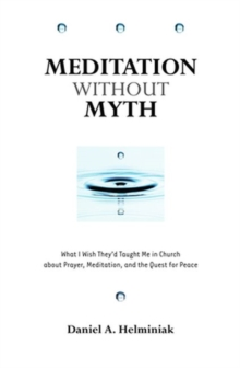Meditation Without Myth : What I Wish They'd Taught Me in Church About Prayer, Meditation, and the Quest for Peace, Paperback Book