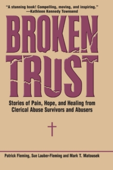 Broken Trust : Stories of Pain, Hope, and Healing from Clerical Abuse Survivors and Abusers, Hardback Book