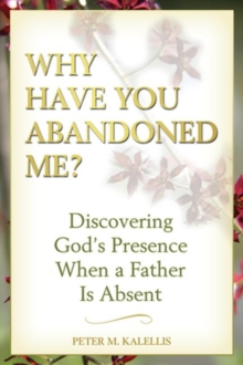 Why Have You Abandoned Me? : Discovering God's Presence When a Father is Absent, Paperback Book