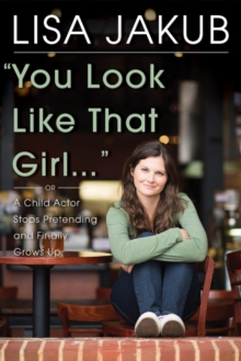 You Look Like That Girl : A Child Actor Stops Pretending and Finally Grows Up, Hardback Book