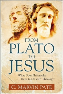 From Plato to Jesus : What Does Philosophy Have to Do with Theology?, Paperback Book