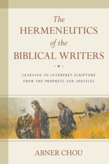 The Hermeneutics of the Biblical Writers : Learning to Interpret Scripture from the Prophets and Apostles, Paperback Book