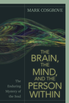 The Brain, the Mind, and the Person Within : The Enduring Mystery of the Soul, Paperback / softback Book