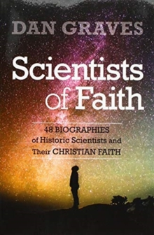 Scientists of Faith : Forty-Eight Biographies of Historic Scientists and Their Christian Faith, Paperback / softback Book