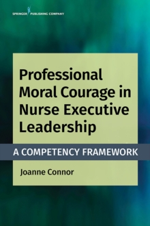 Professional Moral Courage in Nurse Executive Leadership : A Competency Framework, Paperback / softback Book
